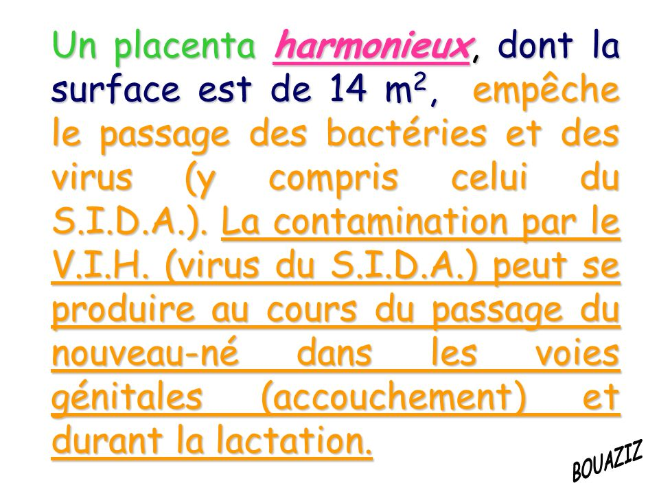 Un placenta harmonieux, dont la surface est de 14 m 2, empêche le passage des bactéries et des virus (y compris celui du S.I.D.A.).