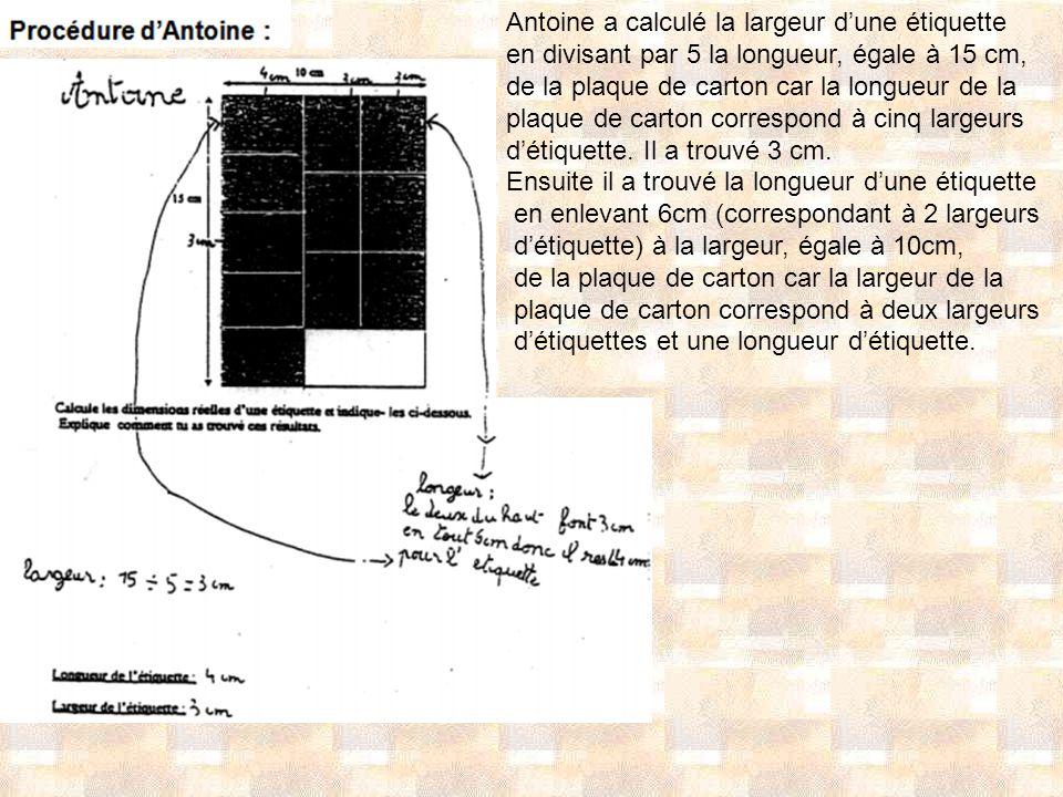 Antoine a calculé la largeur dune étiquette en divisant par 5 la longueur, égale à 15 cm, de la plaque de carton car la longueur de la plaque de carto