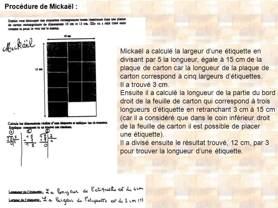 Mickaël a calculé la largeur dune étiquette en divisant par 5 la longueur, égale à 15 cm de la plaque de carton car la longueur de la plaque de carton