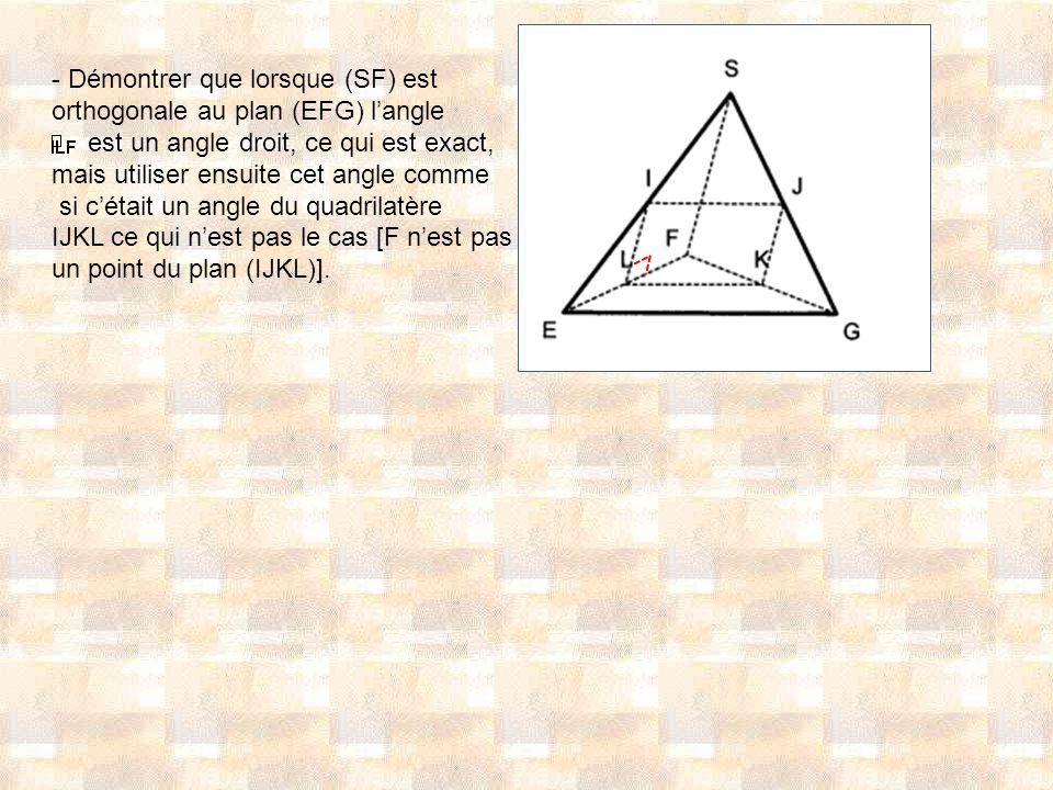 - Démontrer que lorsque (SF) est orthogonale au plan (EFG) langle est un angle droit, ce qui est exact, mais utiliser ensuite cet angle comme si cétai