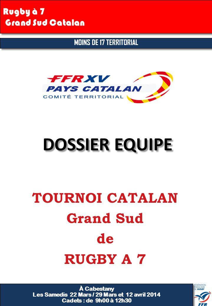 Rugby à 7 Grand Sud Catalan TOURNOI CATALAN Grand Sud de RUGBY A 7 DOSSIER EQUIPE À Cabestany Les Samedis 22 Mars / 29 Mars et 12 avril 2014 Cadets :
