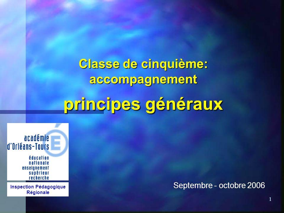 1 Classe de cinquième: accompagnement principes généraux Septembre - octobre 2006 Inspection Pédagogique Régionale