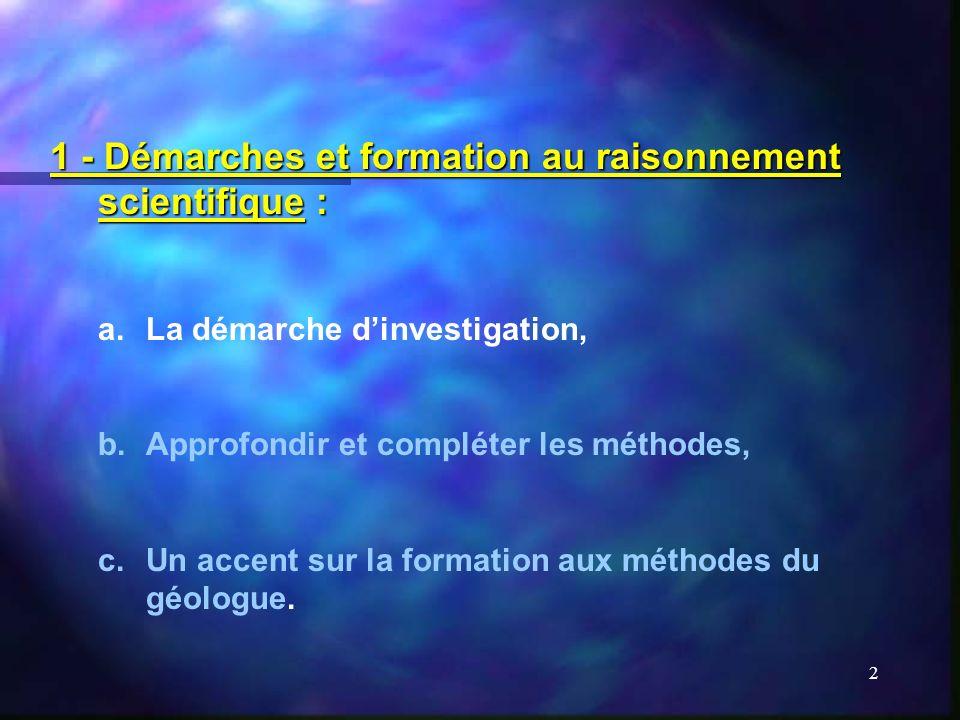 2 1 - Démarches et formation au raisonnement scientifique : a.La démarche dinvestigation, b.Approfondir et compléter les méthodes, c.Un accent sur la formation aux méthodes du géologue.