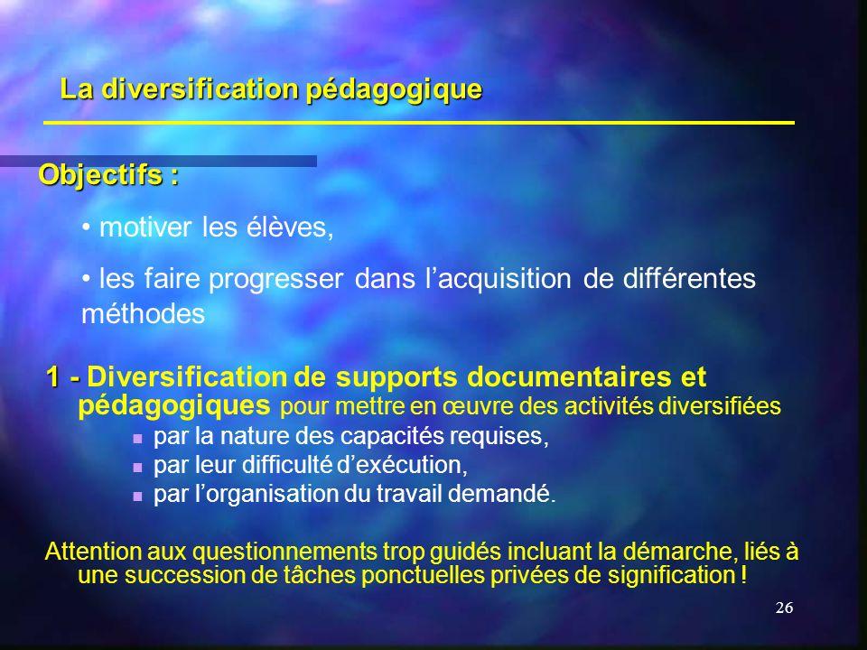 26 La diversification pédagogique 1 - 1 - Diversification de supports documentaires et pédagogiques pour mettre en œuvre des activités diversifiées par la nature des capacités requises, par leur difficulté dexécution, par lorganisation du travail demandé.