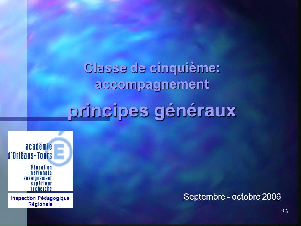 33 Classe de cinquième: accompagnement principes généraux Septembre - octobre 2006 Inspection Pédagogique Régionale