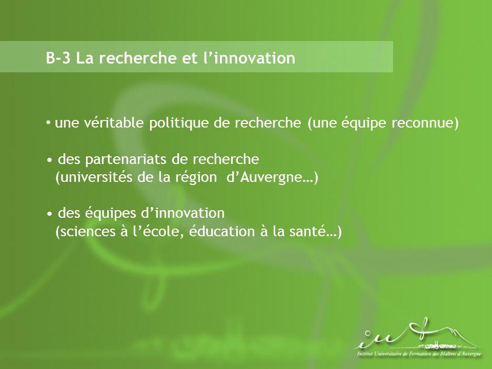 B-3 La recherche et linnovation une véritable politique de recherche (une équipe reconnue) des partenariats de recherche (universités de la région dAuvergne…) des équipes dinnovation (sciences à lécole, éducation à la santé…)