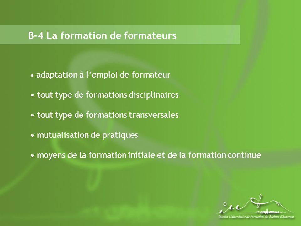 B-4 La formation de formateurs adaptation à lemploi de formateur tout type de formations disciplinaires tout type de formations transversales mutualisation de pratiques moyens de la formation initiale et de la formation continue