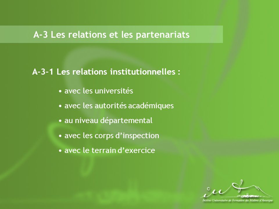 A-3 Les relations et les partenariats A-3-1 Les relations institutionnelles : avec les universités avec les autorités académiques au niveau départemental avec les corps dinspection avec le terrain dexercice