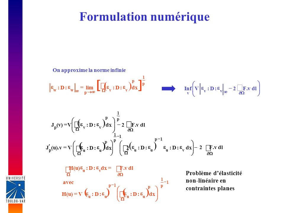Formulation numérique On approxime la norme infinie p 1 p vv p dx:D:lim ww :D: dlv.F2:D:VInf vv v dlv.F2dx:D:V)v(J p 1 p vvp Vv).u(J p dx:D::D: 2 vu 1p uu dlv.F2 1 dx:D: 1 p p uu Problème délasticité non-linéaire en contraintes planes avec 1 p 1 p uu 1p uu dx:D::D:V)u(H dlv.F dx:D:)u(H vu