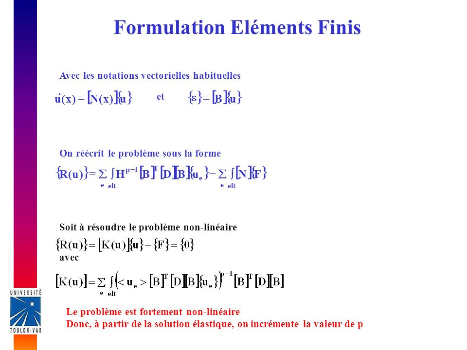 Formulation Eléments Finis Avec les notations vectorielles habituelles uB u)x(N)x(u et e elt e e T 1p FNuBDBH)u(R On réécrit le problème sous la forme Soit à résoudre le problème non-linéaire avec Le problème est fortement non-linéaire Donc, à partir de la solution élastique, on incrémente la valeur de p