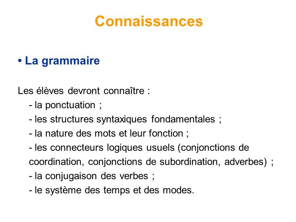 La grammaire Les élèves devront connaître : - la ponctuation ; - les structures syntaxiques fondamentales ; - la nature des mots et leur fonction ; - les connecteurs logiques usuels (conjonctions de coordination, conjonctions de subordination, adverbes) ; - la conjugaison des verbes ; - le système des temps et des modes.