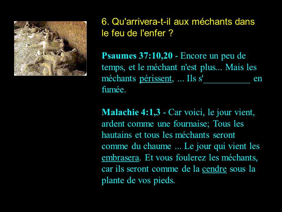 6. Qu'arrivera-t-il aux méchants dans le feu de l'enfer ? Psaumes 37:10,20 - Encore un peu de temps, et le méchant n'est plus... Mais les méchants pér