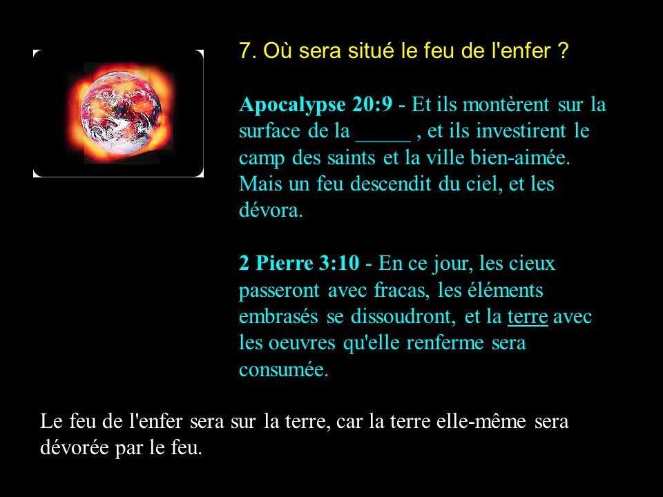 7. Où sera situé le feu de l'enfer ? Apocalypse 20:9 - Et ils montèrent sur la surface de la _____, et ils investirent le camp des saints et la ville