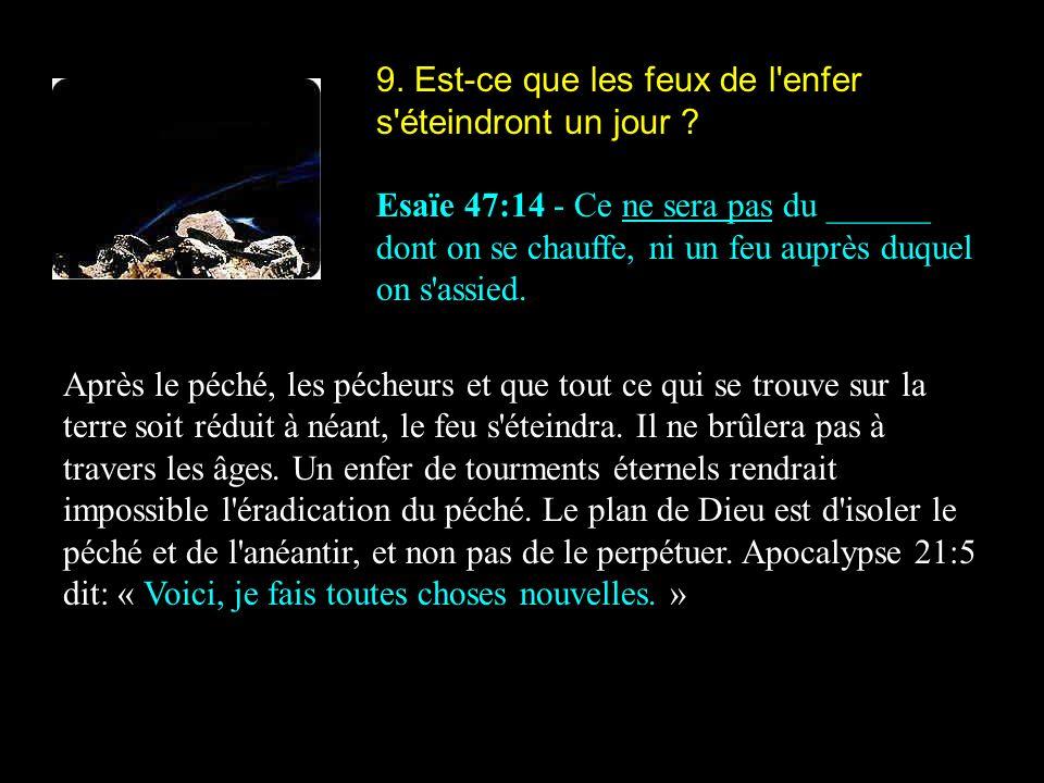 9. Est-ce que les feux de l'enfer s'éteindront un jour ? Esaïe 47:14 - Ce ne sera pas du ______ dont on se chauffe, ni un feu auprès duquel on s'assie