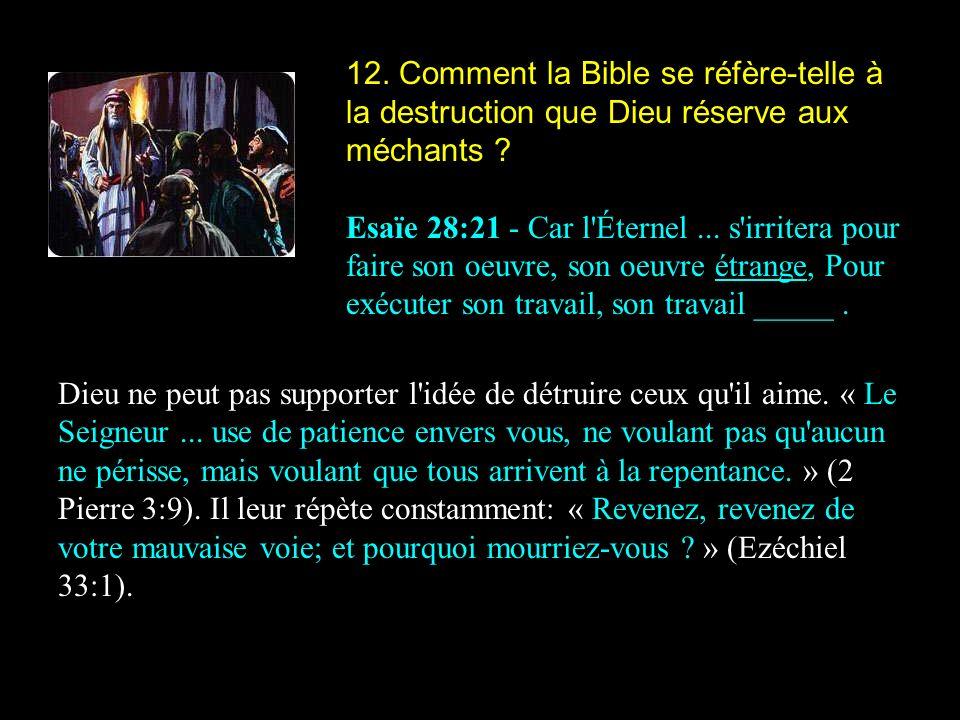 12. Comment la Bible se réfère-telle à la destruction que Dieu réserve aux méchants ? Esaïe 28:21 - Car l'Éternel... s'irritera pour faire son oeuvre,