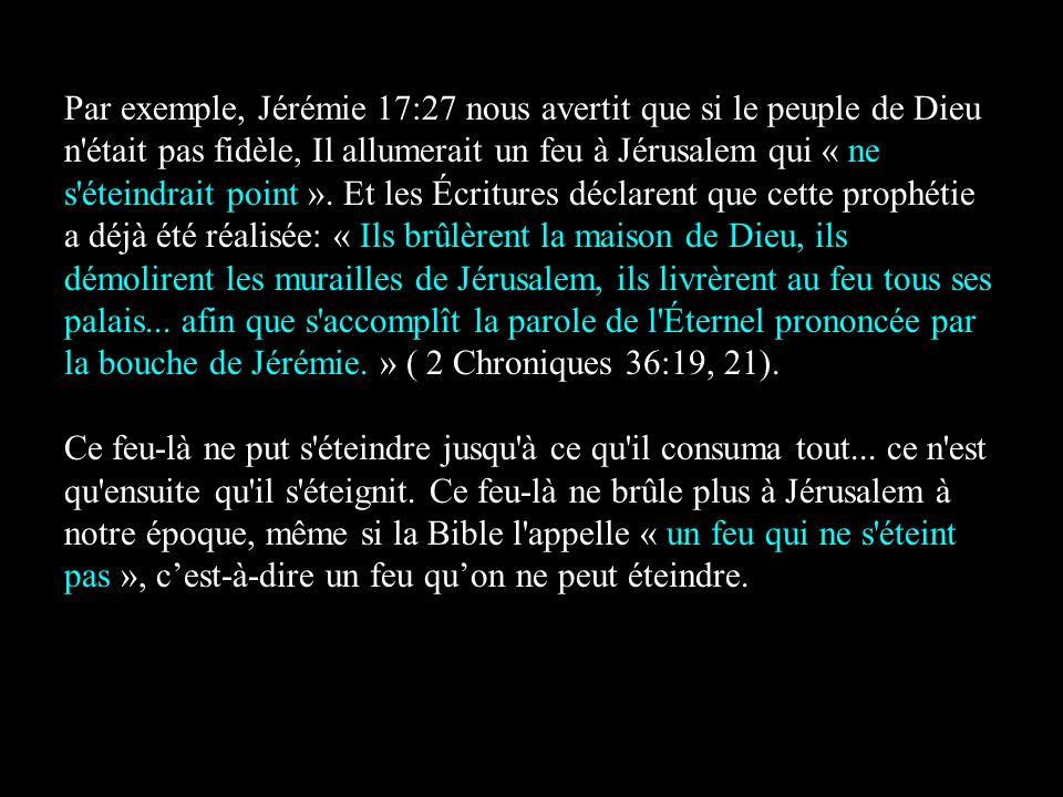Par exemple, Jérémie 17:27 nous avertit que si le peuple de Dieu n'était pas fidèle, Il allumerait un feu à Jérusalem qui « ne s'éteindrait point ». E