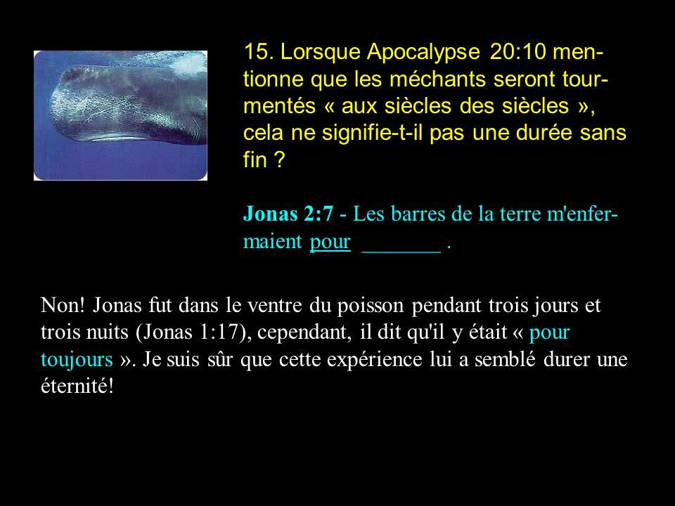 15. Lorsque Apocalypse 20:10 men- tionne que les méchants seront tour- mentés « aux siècles des siècles », cela ne signifie-t-il pas une durée sans fi