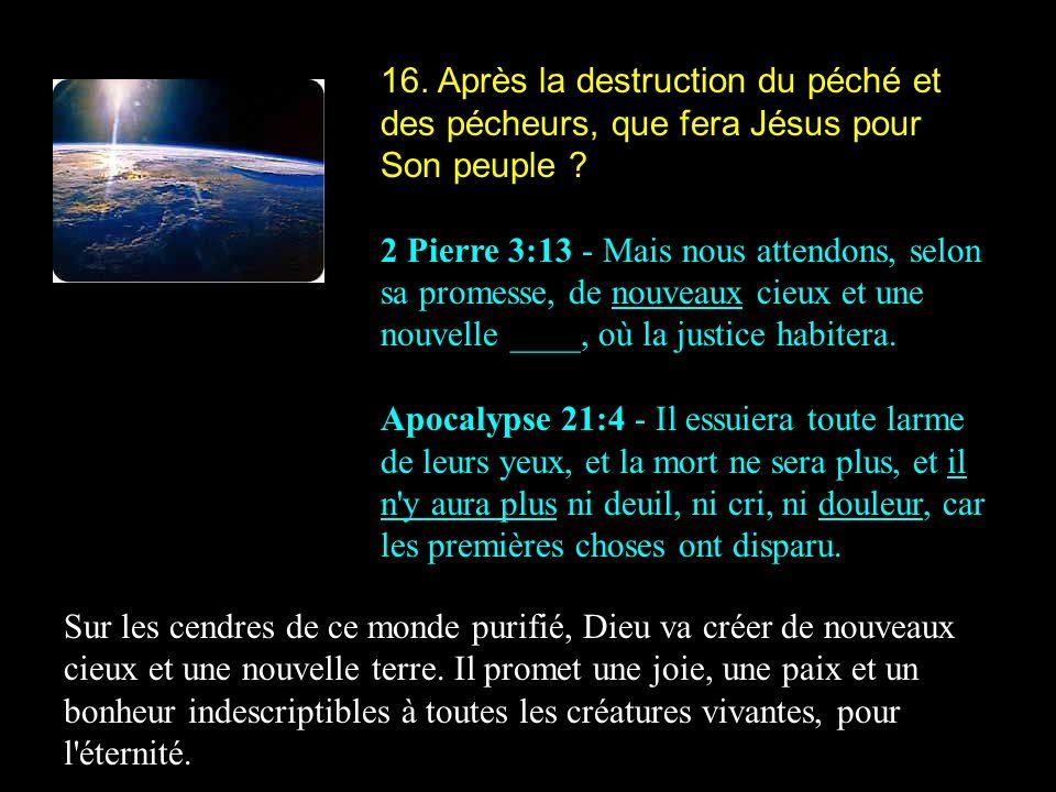 16. Après la destruction du péché et des pécheurs, que fera Jésus pour Son peuple ? 2 Pierre 3:13 - Mais nous attendons, selon sa promesse, de nouveau