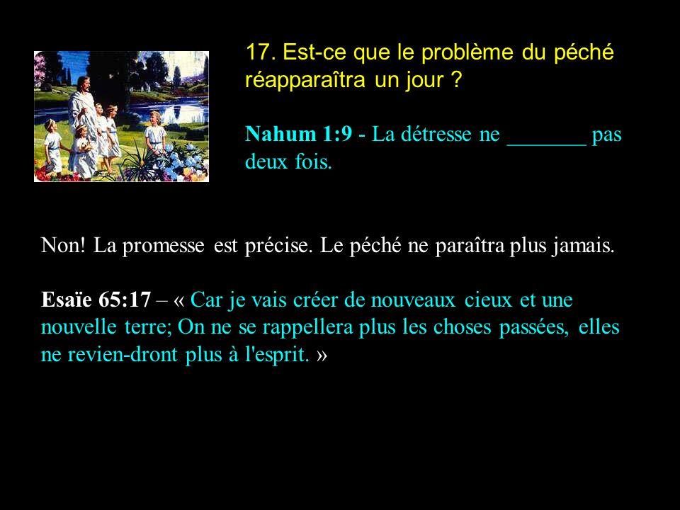 17. Est-ce que le problème du péché réapparaîtra un jour ? Nahum 1:9 - La détresse ne _______ pas deux fois. Non! La promesse est précise. Le péché ne
