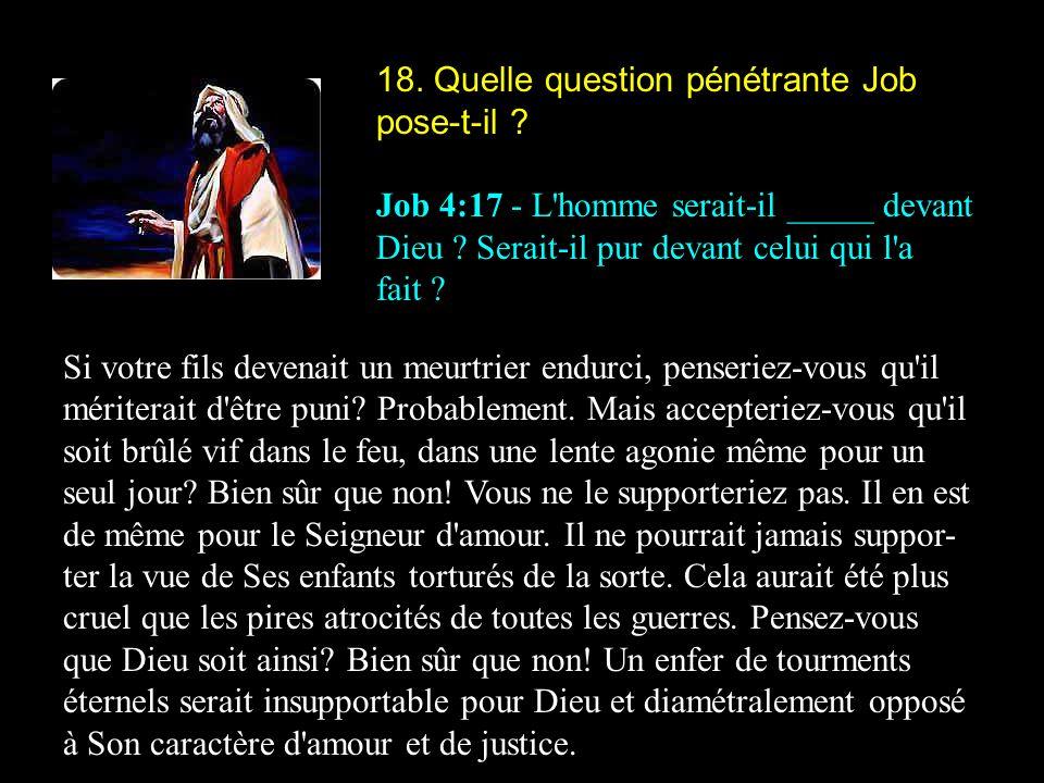 18. Quelle question pénétrante Job pose-t-il ? Job 4:17 - L'homme serait-il _____ devant Dieu ? Serait-il pur devant celui qui l'a fait ? Si votre fil