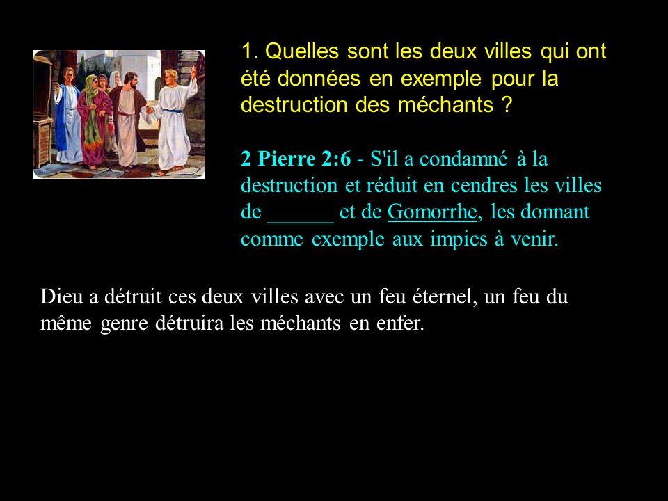 1. Quelles sont les deux villes qui ont été données en exemple pour la destruction des méchants ? 2 Pierre 2:6 - S'il a condamné à la destruction et r
