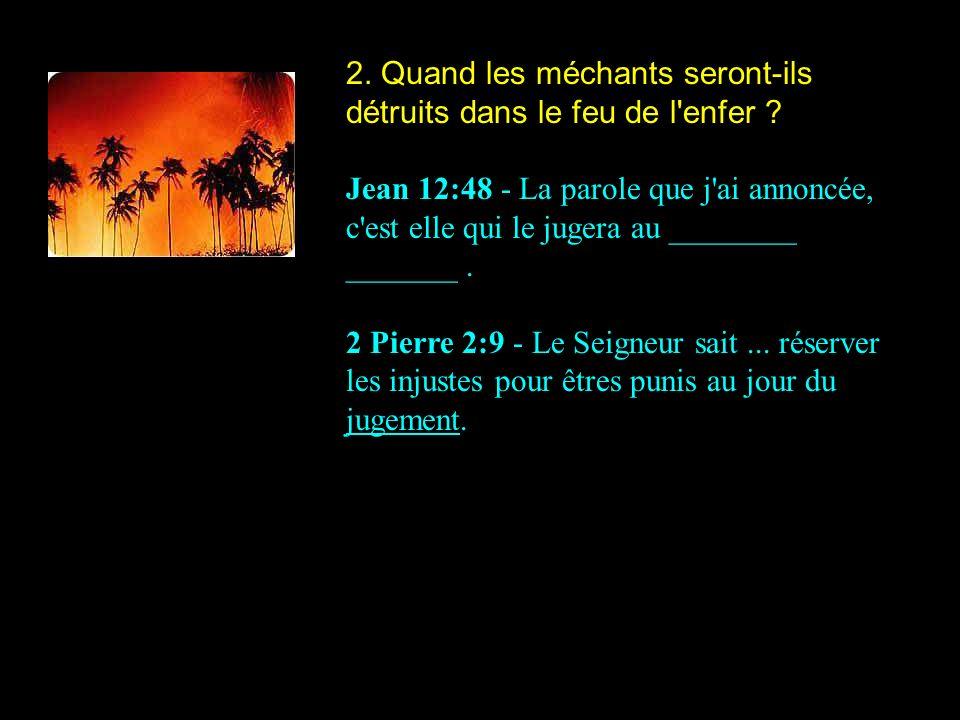 2. Quand les méchants seront-ils détruits dans le feu de l'enfer ? Jean 12:48 - La parole que j'ai annoncée, c'est elle qui le jugera au ________ ____