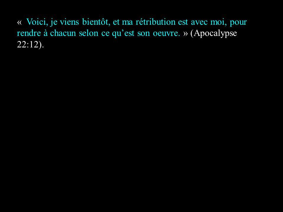« Voici, je viens bientôt, et ma rétribution est avec moi, pour rendre à chacun selon ce quest son oeuvre. » (Apocalypse 22:12).