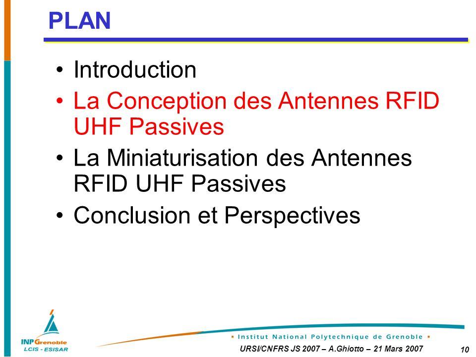 URSI/CNFRS JS 2007 – A.Ghiotto – 21 Mars 2007 10 Introduction La Conception des Antennes RFID UHF Passives La Miniaturisation des Antennes RFID UHF Passives Conclusion et Perspectives PLAN
