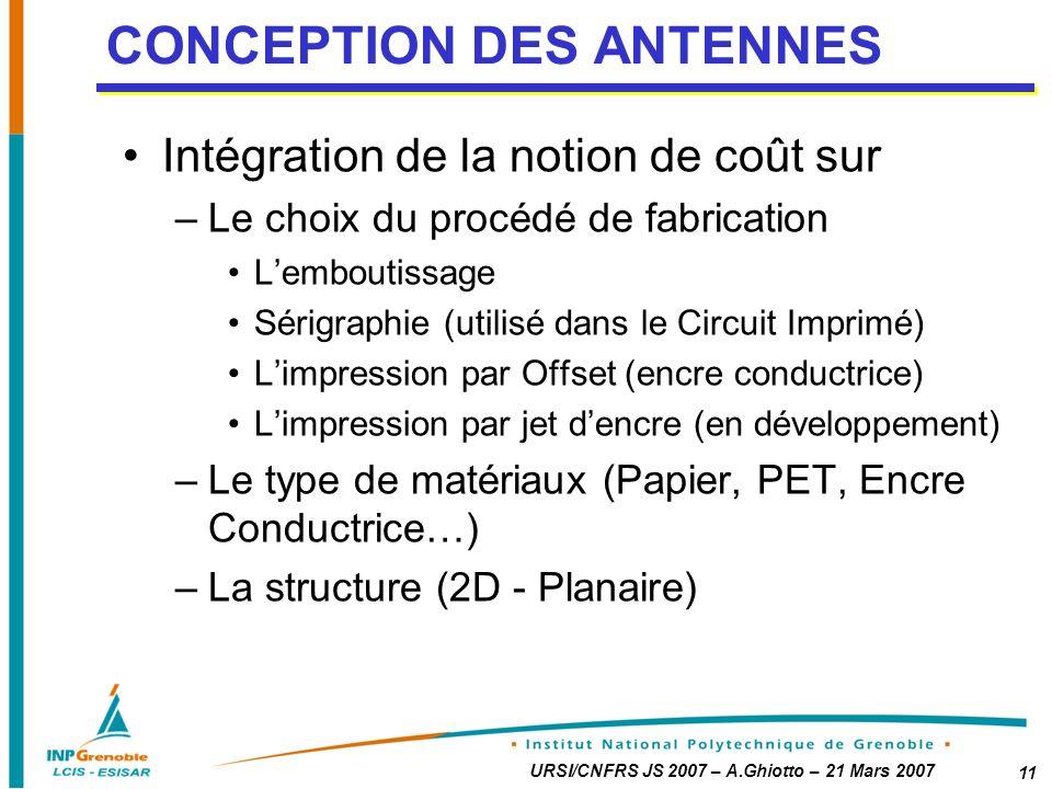 URSI/CNFRS JS 2007 – A.Ghiotto – 21 Mars 2007 11 Intégration de la notion de coût sur –Le choix du procédé de fabrication Lemboutissage Sérigraphie (utilisé dans le Circuit Imprimé) Limpression par Offset (encre conductrice) Limpression par jet dencre (en développement) –Le type de matériaux (Papier, PET, Encre Conductrice…) –La structure (2D - Planaire) CONCEPTION DES ANTENNES