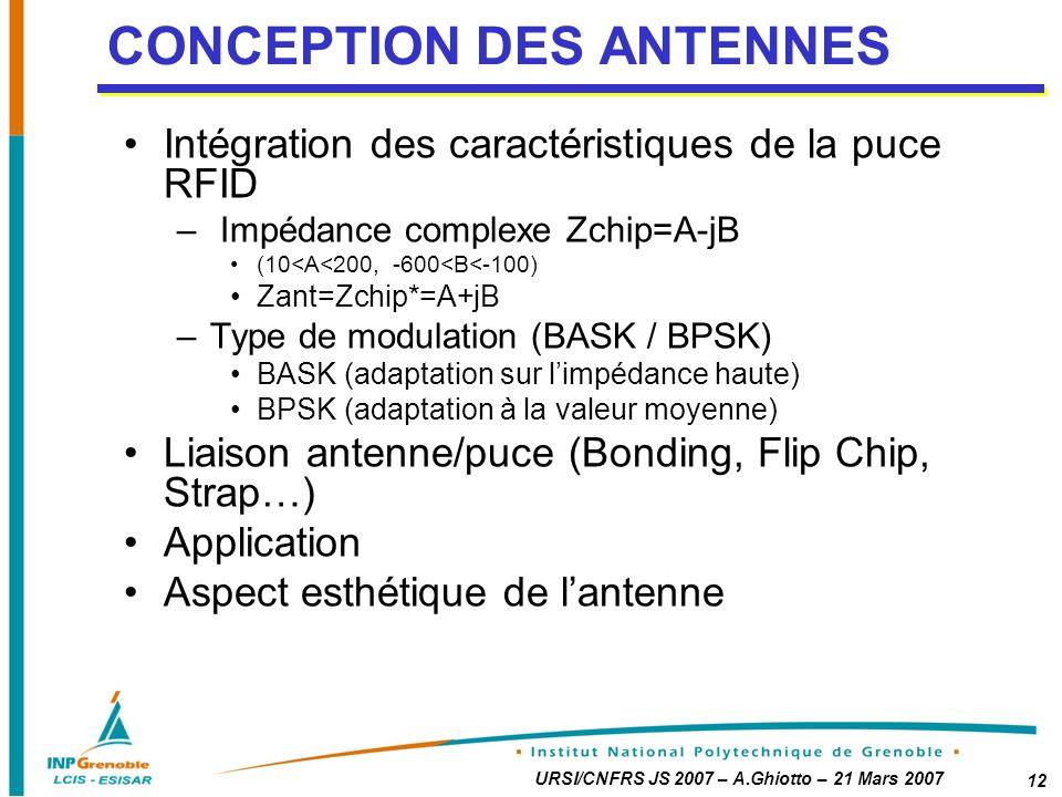 URSI/CNFRS JS 2007 – A.Ghiotto – 21 Mars 2007 12 Intégration des caractéristiques de la puce RFID – Impédance complexe Zchip=A-jB (10<A<200, -600<B<-100) Zant=Zchip*=A+jB –Type de modulation (BASK / BPSK) BASK (adaptation sur limpédance haute) BPSK (adaptation à la valeur moyenne) Liaison antenne/puce (Bonding, Flip Chip, Strap…) Application Aspect esthétique de lantenne CONCEPTION DES ANTENNES