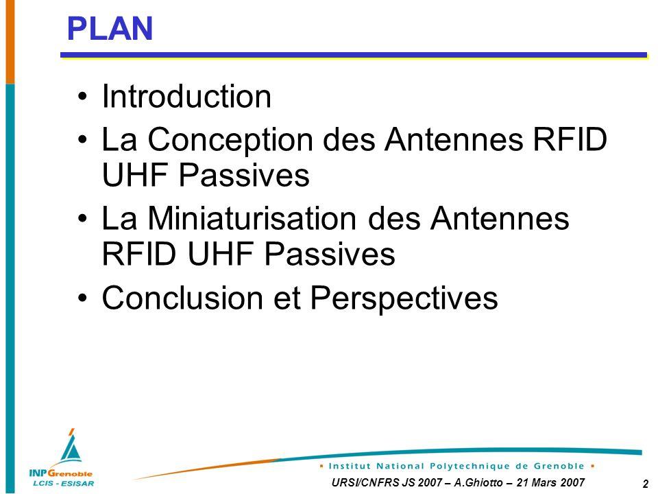 URSI/CNFRS JS 2007 – A.Ghiotto – 21 Mars 2007 2 Introduction La Conception des Antennes RFID UHF Passives La Miniaturisation des Antennes RFID UHF Passives Conclusion et Perspectives PLAN