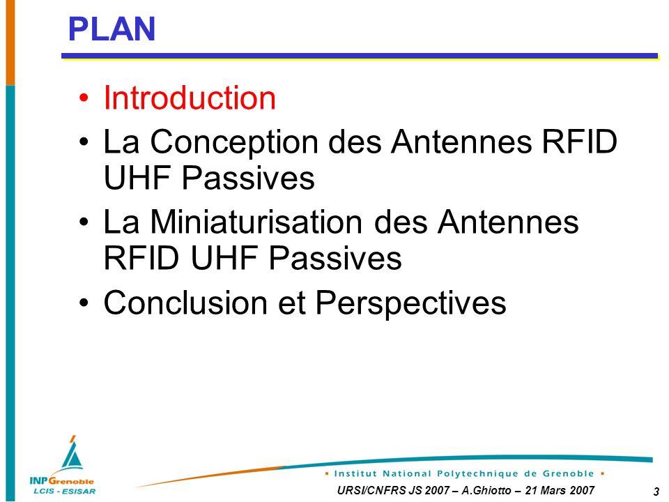 URSI/CNFRS JS 2007 – A.Ghiotto – 21 Mars 2007 3 Introduction La Conception des Antennes RFID UHF Passives La Miniaturisation des Antennes RFID UHF Passives Conclusion et Perspectives PLAN