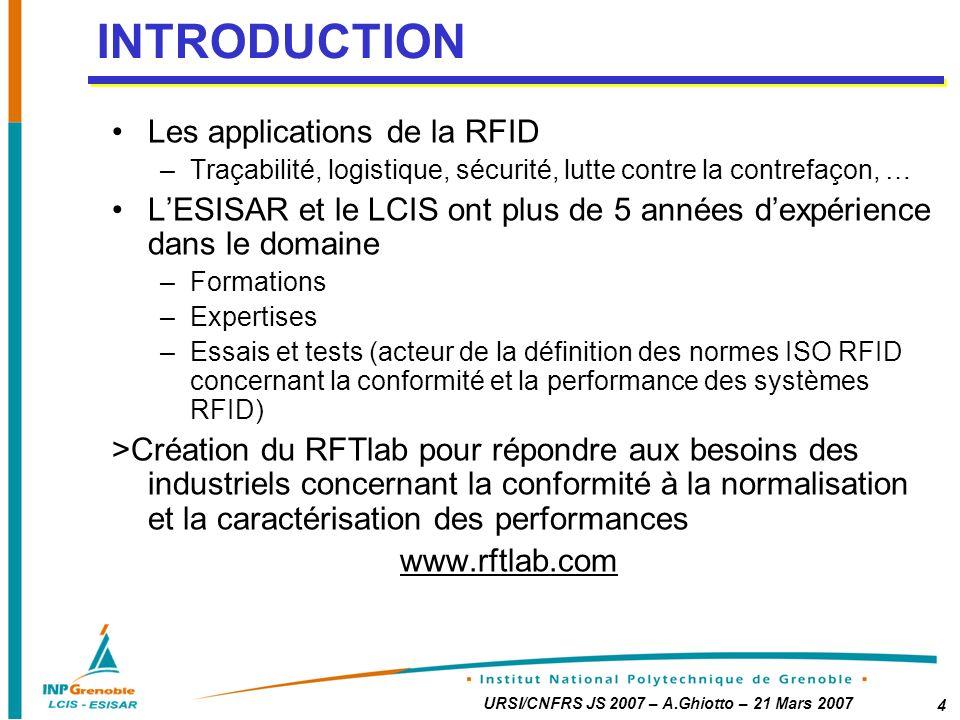 URSI/CNFRS JS 2007 – A.Ghiotto – 21 Mars 2007 4 Les applications de la RFID –Traçabilité, logistique, sécurité, lutte contre la contrefaçon, … LESISAR et le LCIS ont plus de 5 années dexpérience dans le domaine –Formations –Expertises –Essais et tests (acteur de la définition des normes ISO RFID concernant la conformité et la performance des systèmes RFID) >Création du RFTlab pour répondre aux besoins des industriels concernant la conformité à la normalisation et la caractérisation des performances www.rftlab.com INTRODUCTION