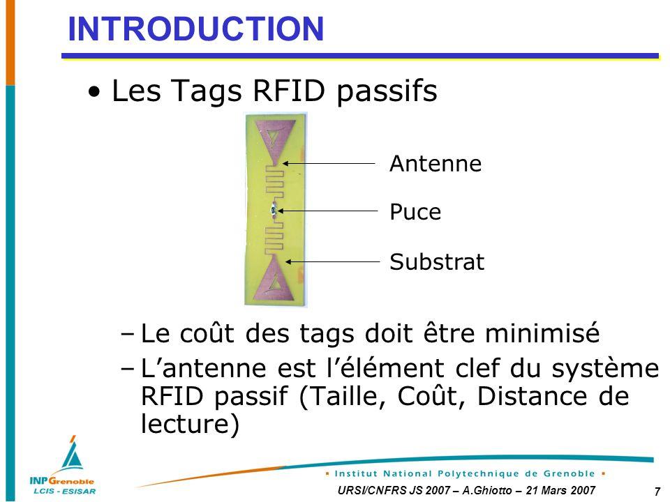 URSI/CNFRS JS 2007 – A.Ghiotto – 21 Mars 2007 7 INTRODUCTION Les Tags RFID passifs –Le coût des tags doit être minimisé –Lantenne est lélément clef du système RFID passif (Taille, Coût, Distance de lecture) Antenne Puce Substrat