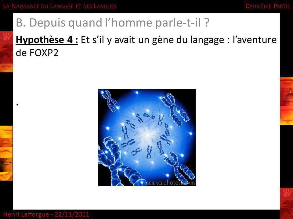 L A N AISSANCE DU L ANGAGE ET DES L ANGUES Henri Lafforgue - 22/11/2011 B. Depuis quand lhomme parle-t-il ? Hypothèse 4 : Et sil y avait un gène du la