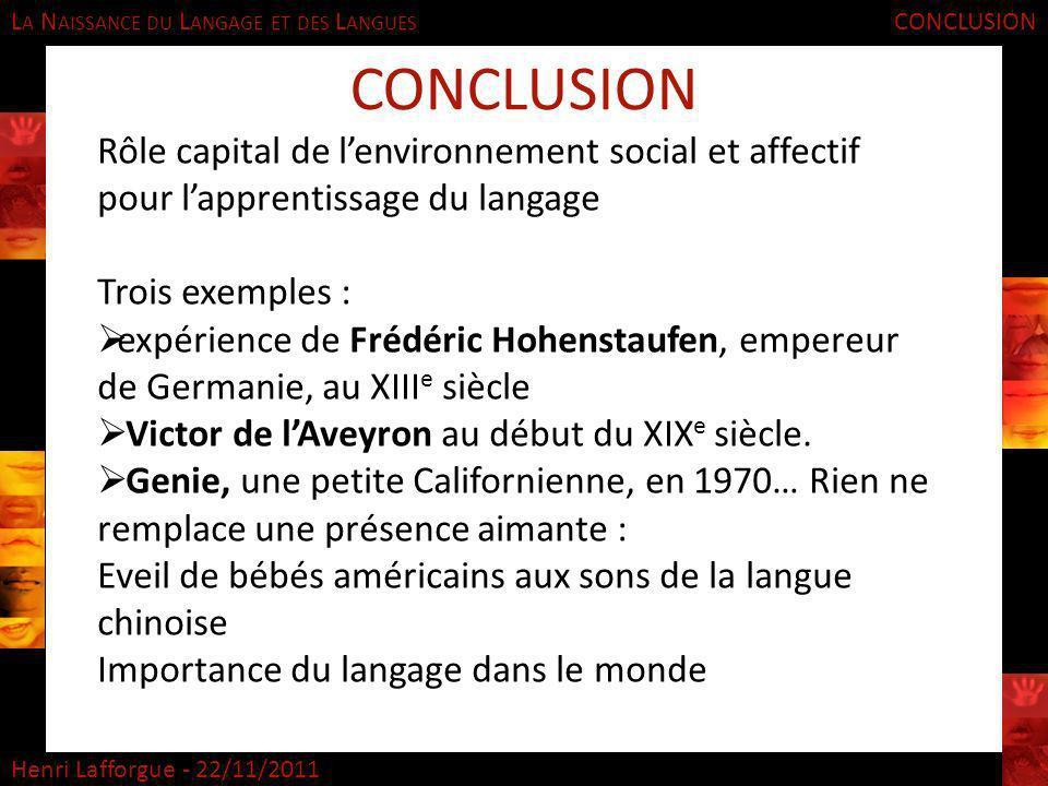 L A N AISSANCE DU L ANGAGE ET DES L ANGUES Henri Lafforgue - 22/11/2011 CONCLUSION Rôle capital de lenvironnement social et affectif pour lapprentissa