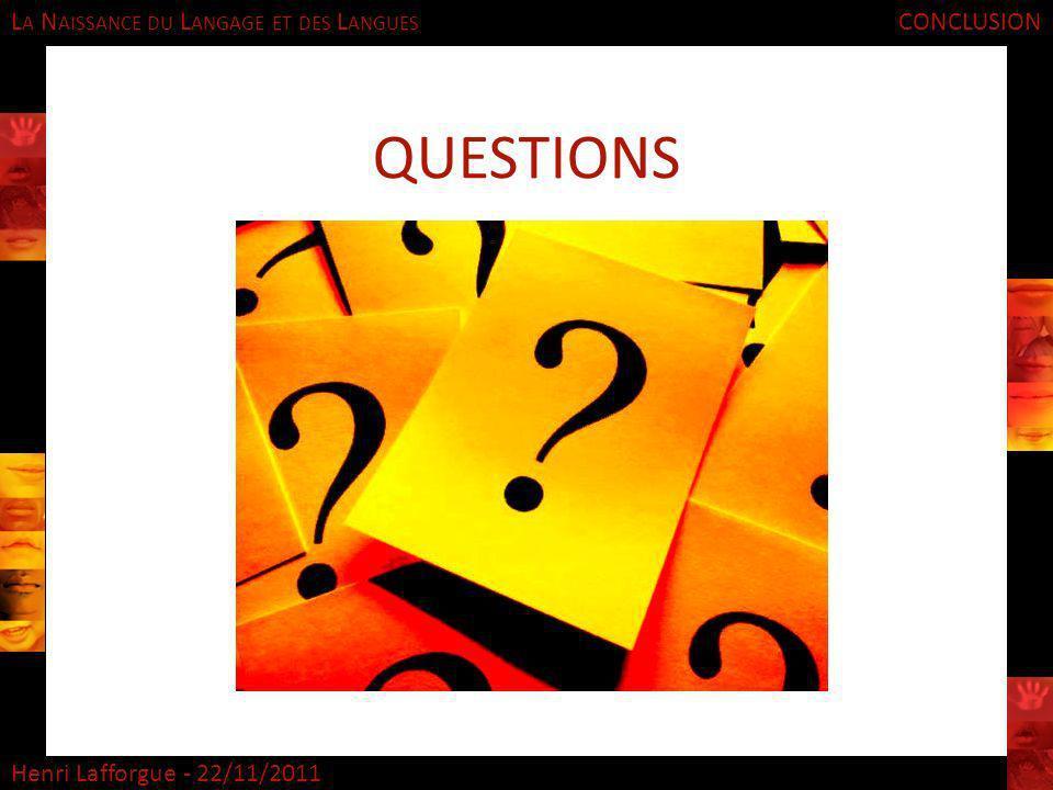 L A N AISSANCE DU L ANGAGE ET DES L ANGUES Henri Lafforgue - 22/11/2011 CONCLUSION QUESTIONS