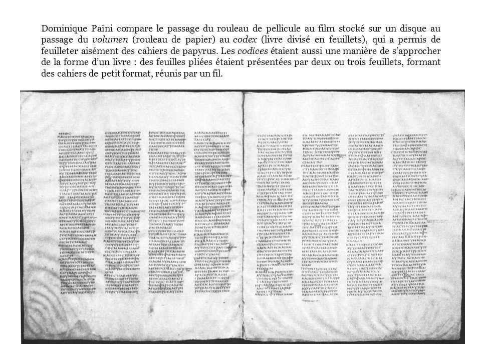 Dominique Païni compare le passage du rouleau de pellicule au film stocké sur un disque au passage du volumen (rouleau de papier) au codex (livre divisé en feuillets), qui a permis de feuilleter aisément des cahiers de papyrus.
