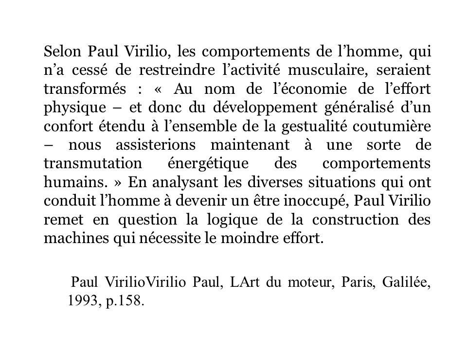 Selon Paul Virilio, les comportements de lhomme, qui na cessé de restreindre lactivité musculaire, seraient transformés : « Au nom de léconomie de lef