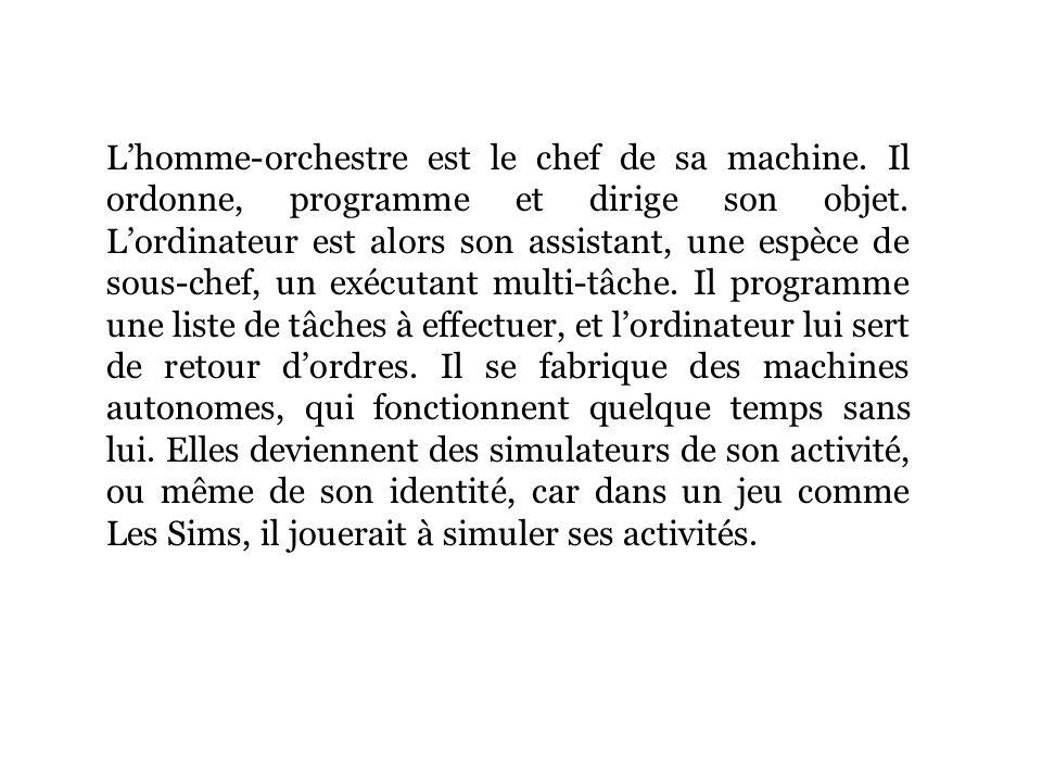 Lhomme-orchestre est le chef de sa machine. Il ordonne, programme et dirige son objet.