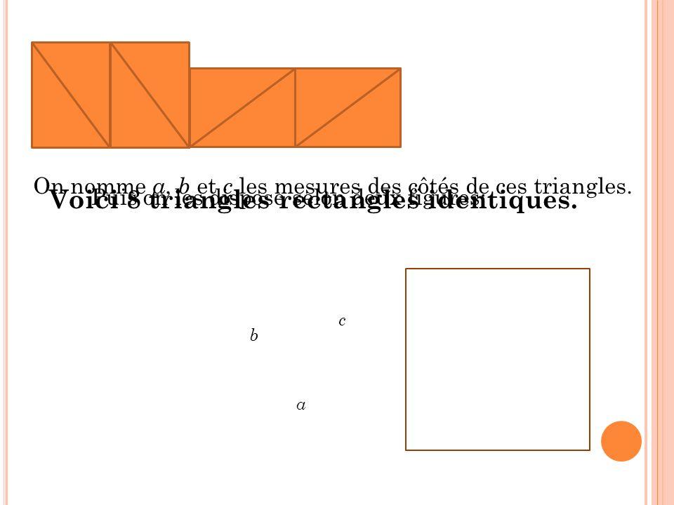 Voici 8 triangles rectangles identiques. On nomme a, b et c les mesures des côtés de ces triangles. c a b Puis on les dispose selon deux figures: