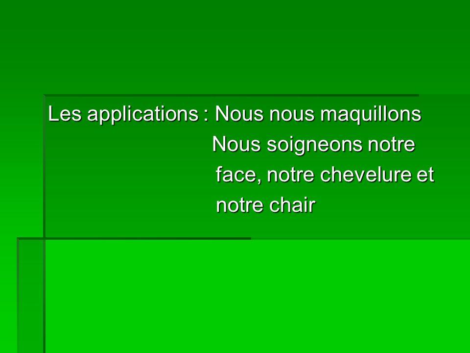 Les applications : Nous nous maquillons N Nous soigneons notre face, notre chevelure et notre chair