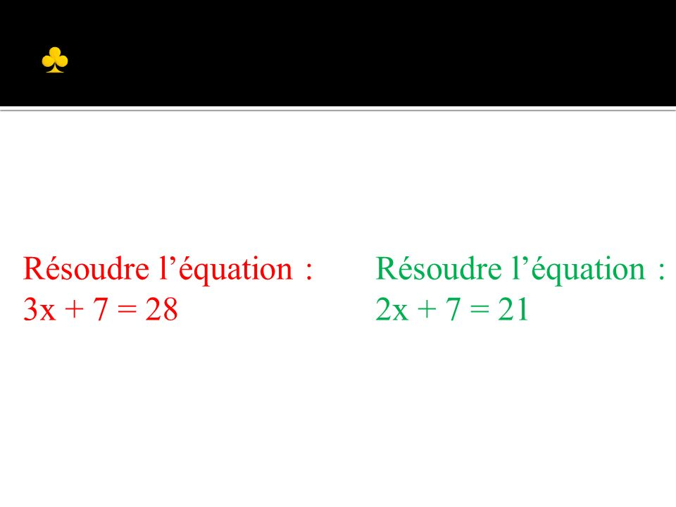 Résoudre léquation : 2x + 7 = 21 Résoudre léquation : 3x + 7 = 28