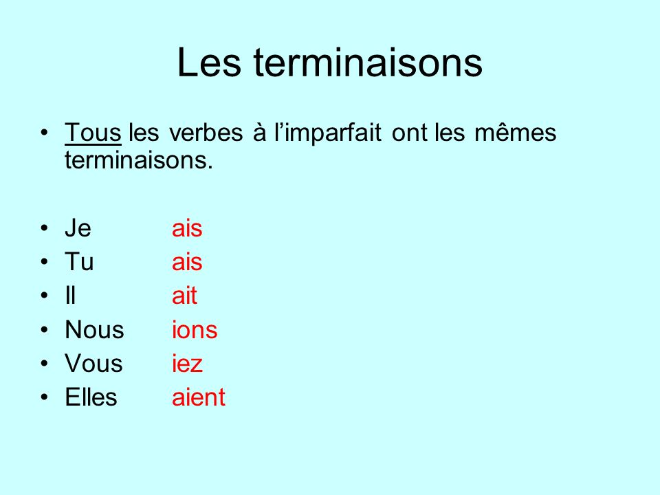 Les terminaisons Tous les verbes à limparfait ont les mêmes terminaisons. Jeais Tuais Ilait Nousions Vousiez Ellesaient