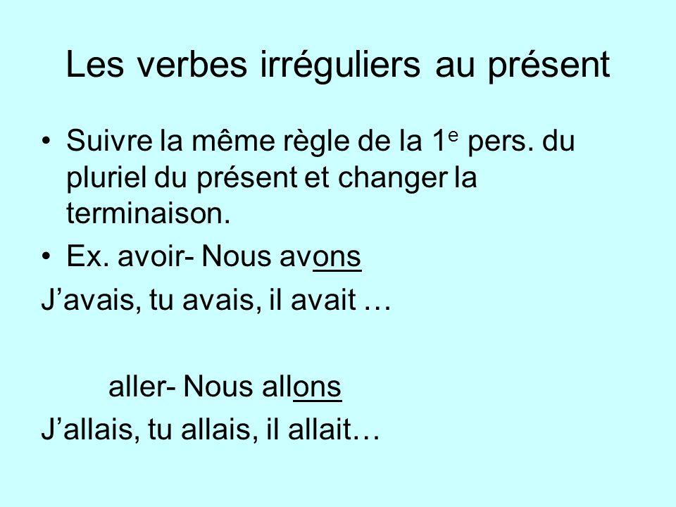Les verbes irréguliers au présent Suivre la même règle de la 1 e pers. du pluriel du présent et changer la terminaison. Ex. avoir- Nous avons Javais,