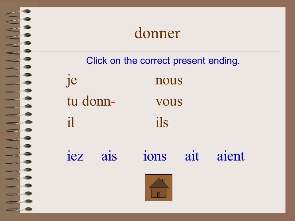 je donn-nous tuvous ilils Click on the correct present ending. donner iezaisionsaitaient