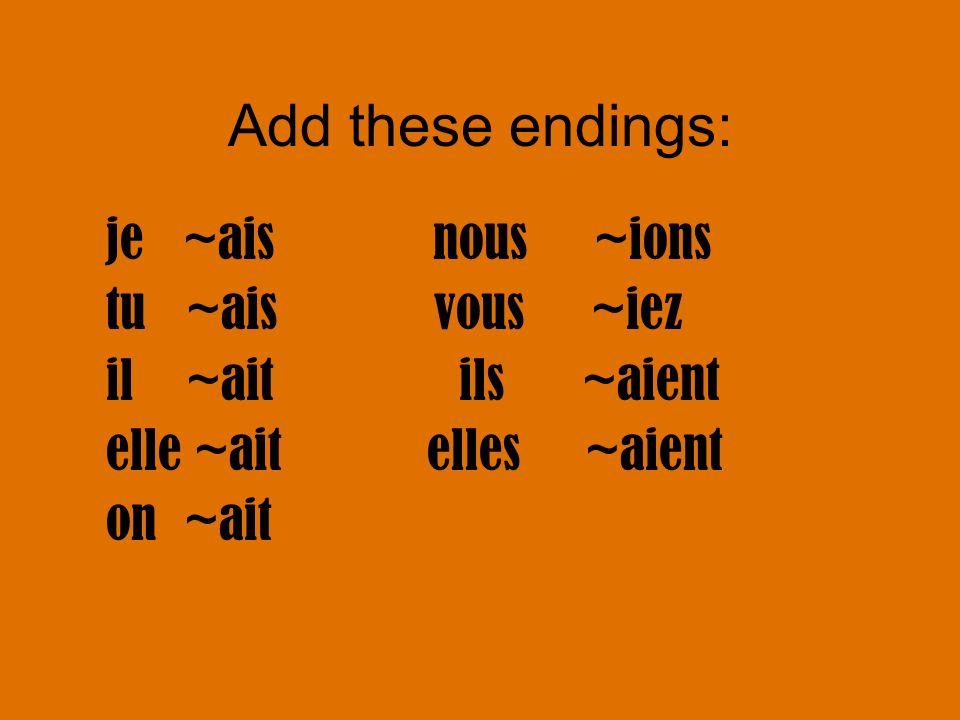 Add these endings: je ~ais nous ~ions tu ~ais vous ~iez il ~ait ils ~aient elle ~ait elles ~aient on ~ait