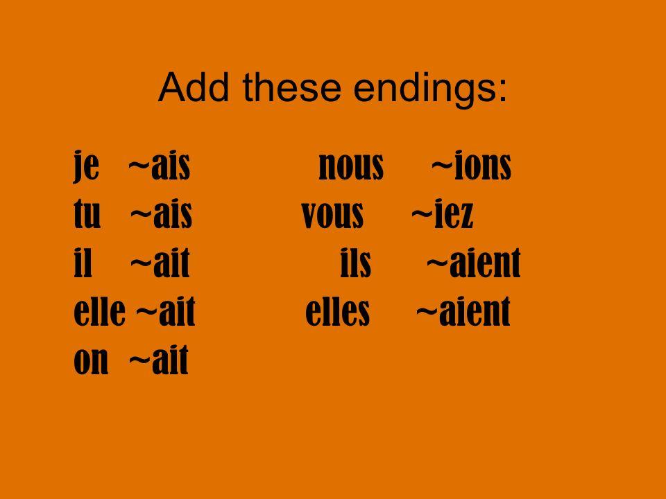 Add these endings: je ~ais nous ~ions tu ~ais vous ~iez il ~aitils ~aient elle ~ait elles ~aient on ~ait