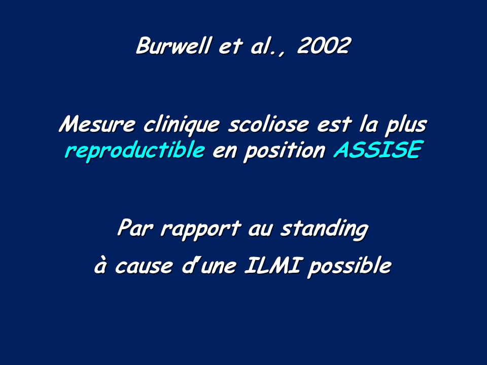 Burwell et al., 2002 Mesure clinique scoliose est la plus reproductible en position ASSISE Par rapport au standing à cause dune ILMI possible