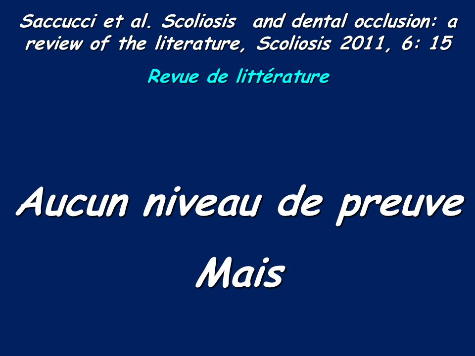 Saccucci et al. Scoliosis and dental occlusion: a review of the literature, Scoliosis 2011, 6: 15 Revue de littérature Aucun niveau de preuve Mais